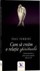 Cum sa cream o relatie spirituala Ed.2017 - Paul Ferrini