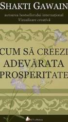 Cum Sa Creeze Adevarata Prosperitate - Shakti Gawain Carti