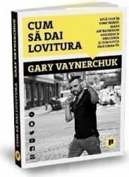 Cum sa dai lovitura - Gary Vaynerchuk