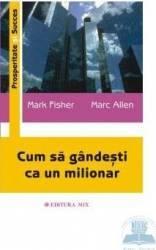 Cum sa gandesti ca un milionar - Mark Fisher Marc Allen