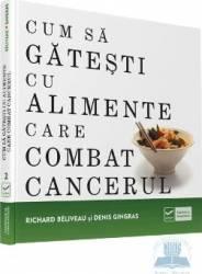 Cum sa gatesti cu alimente care combat cancerul - Richard Beliveau Denis Gingras