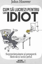 Cum sa lucrezi pentru un idiot - John Hoover Carti