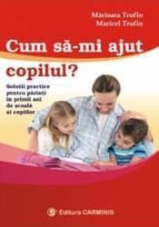 Cum sa-mi ajut copilul - Marioara Trufin Maricel Trufin