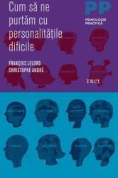 Cum Sa Ne Purtam Cu Personalitatile Dificile - Francois Lelord Christophe Andre