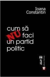 Cum sa nu faci un partid politic - Ioana Constantin