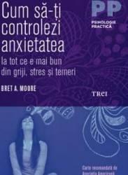 Cum sa-ti controlezi anxietatea - Bret A. Moore Carti