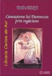 Cunoasterea lui Dumnezeu prin rugaciune - Vasile Citiriga