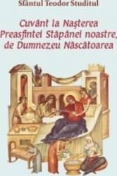 Cuvant la Nasterea Preasfintei Stapanei noastre de Dumnezeu Nascatoarea - Sfantul Teodor Studitul