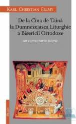 De La Cina De Taina La Dumnezeiasca Liturghie A Bisericii Ortodoxe - Karl Chriastian Felmy Carti