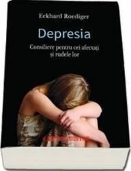 Depresia. Consiliere Pentru Cei Afectati Si Rudele Lor - Eckhard Roediger Carti