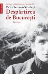 Despartirea de Bucuresti - Victor Ieronim Stoichita