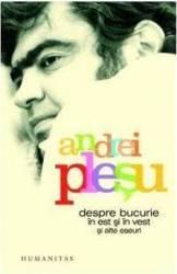 Despre Bucurie In Est Si In Vest Si Alte Eseuri Ed.2012 - Andrei Plesu