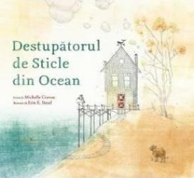 Destupatorul de sticle din ocean - Michelle Cuevas Erin E. Stead