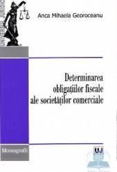 Determinarea obligatiilor fiscale ale societatilor comerciale - Anca Mihaela Georoceanu Carti