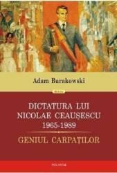 Dictatura lui Nicolae Ceausescu 1965-1989- Adam Burakowski Carti