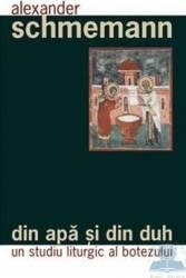 Din apa si din duh - Un studiu liturgic al botezului - Alexander Schmemann