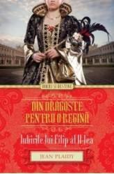 Din Dragoste Pentru O Regina. Iubirile Lui Filip Al II-Lea - Jean Plaidy