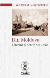 Din Moldova. Tablouri si schite din 1850 - Wilhelm de Kotzebue Carti
