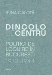 Dincolo de centru. Politici de locuire in Bucuresti 1910-1944 - Irina Calota