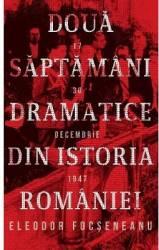 Doua saptamani dramatice din istoria Romaniei 17-30 decembrie 1947 - Eleodor Focseneanu Carti