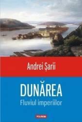 Dunarea Fluviul imperiilor - Andrei Sarii Carti