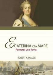 Ecaterina cea Mare. Portretul unei femei - Robert K. Massie