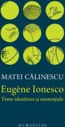 Eugene Ionesco. Teme identitare si existentiale - Matei Calinescu - PRECOMANDA
