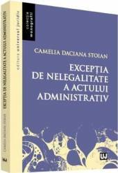 Exceptia de nelegalitate a actului administrativ - Camelia Daciana Stoian Carti