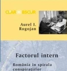 Factorul intern. Romania in spirala conspiratiilor - Aurel I. Rogojan