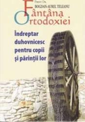 Fantana ortodoxiei. Indreptar duhovnicesc pentru copii si parintii lor - Bogdan-Aurel Teleanu