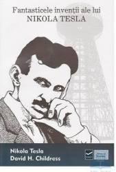 Fantasticele inventii ale lui Nikola Tesla - Nikola Tesla David H. Childres