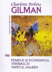 Femeile si economicul Taramul-ei Tapetul galben - Charlotte Perkins Gilman title=Femeile si economicul Taramul-ei Tapetul galben - Charlotte Perkins Gilman