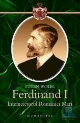 Ferdinand I Intemeietorul Romaniei Mari - Eugen Wolbe