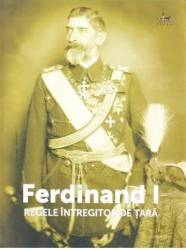 Ferdinand I Regele Intregitor de Tara - Ion Bulei Ioan Scurtu Dorin Ion Carti