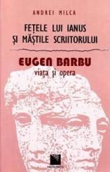 Fetele lui Ianus si mastile scriitorului. Eugen Barbu Viata si opera - Andrei Milca