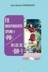 Fii independenta Spune-i PA in loc de DA - Ana-Sorina Corneanu Carti