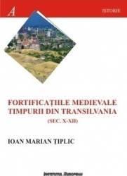 Fortificatiile medievale timpurii din Transilvania sec.X-XII - Ioan Marian Tiplic Carti