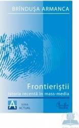 Frontieristii. Istoria recenta in mass-media - Brindusa Armanca Carti