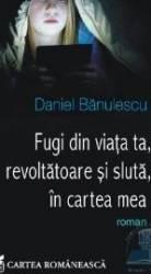 Fugi din viata ta revoltatoare si sluta in cartea mea - Daniel Banulescu Carti
