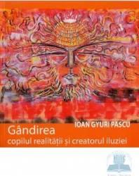 Gandirea Copilul Realitatii Si Creatorul Iluziei - Ioan Gyuri Pascu