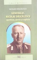 Generalul Nicolae Dascalescu. Sacrificiu glorie si supliciu - Nicolae Dascalescu