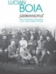 Germanofilii. Elita intelectuala romaneasca in anii Primului Razboi Mondial - Lucian Boia