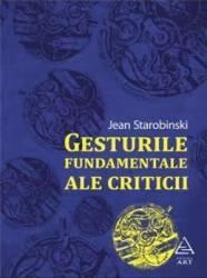 Gesturile Fundamentale Ale Criticii - Jean Strarobinski