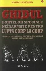 Ghidul fortelor speciale neinarmate pentru lupta corp la corp - Martin J. Dougherty Carti