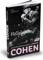 Hallelujah. Rock and Roll izbavire si viata lui Leonard Cohen - Liel Leibovitz