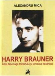 Harry Brauner Intre Fascinatia Folclorului Si Teroarea Destinului - Alexandru Mica