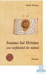 Icoana lui Hristos cea nefacuta de mana - Vasile Manea