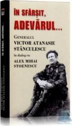 In sfarsit adevarul... - Generalul Victor Atanasie Stanculescu In Dialog Cu Alex Mihai Stoenescu Carti