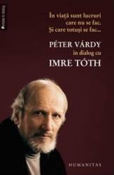 In Viata Sunt Lucruri Care Nu Se Fac. Si Care Totusi Se Fac ... - Petre Vardy In Dialog Cu Imre Toth