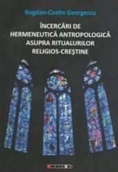 Incercari de hermeneutica antropologica asupra ritualurilor religios-crestine - Bogdan Costin Georgescu Carti